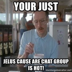 Things are getting pretty Serious (Napoleon Dynamite) - Your just  jelus cause are chat group is hot!