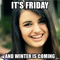Rebecca Black Fried Egg - it's friday and winter is coming
