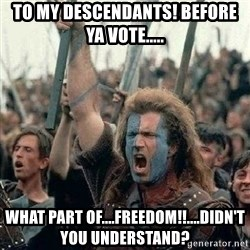 Braveheart Freedom 2 - To my descendants! before ya vote..... What part of....FREEDOM!!....Didn't you understand?