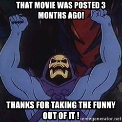 Skeletorz - That movie was posted 3 months ago! thanks for taking the funny out of it !