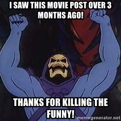 Skeletorz - I saw this movie post over 3 months ago! thanks for killing the funny!