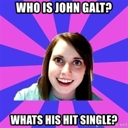 over attached girlfriend - Who is john galt? Whats his hit single?