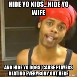 Hide Yo Kids - Hide yo kids...hide yo wife And hide yo dogs 'cause players beating everybody out here