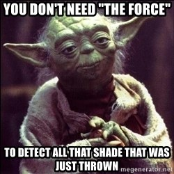 """Advice Yoda - You don't need """"The Force"""" To detect all that Shade that was just thrown"""