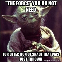 """Advice Yoda - """"The Force"""" you do not need For detection of Shade that was just thrown"""
