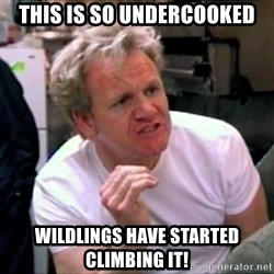 Gordon Ramsay - This is so undercooked wildlings have started climbing it!