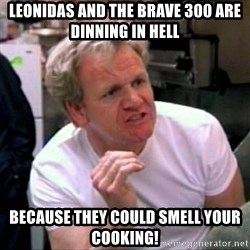 Gordon Ramsay - leonidas and the brave 300 are dinning in hell because they could smell your cooking!