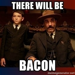 There will be blood - There Will Be BACON