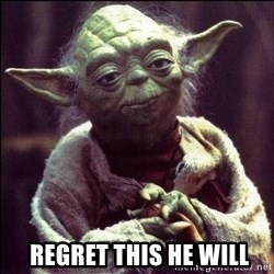 Advice Yoda -   Regret this he will