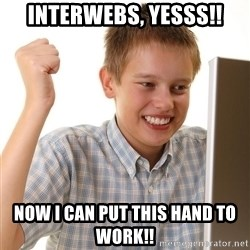 First Day on the internet kid - Interwebs, Yesss!! Now I can put this hand to work!!