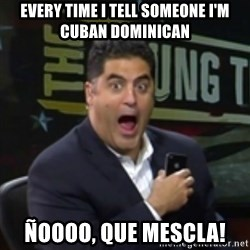 Surprised Cenk - Every time I tell someone I'm Cuban Dominican Ñoooo, que mescla!