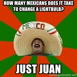 Successful Mexican - HOW MANY MEXICANS DOES IT TAKE TO CHANGE A LIGHTBULB? JUST JUAN
