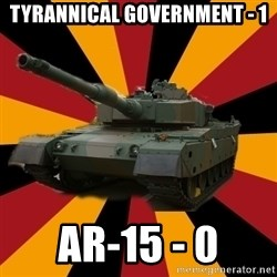 http://memegenerator.net/The-Impudent-Tank3 - Tyrannical Government - 1 AR-15 - 0