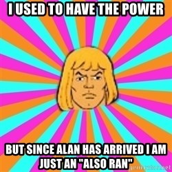 "He-Man - I used to have the power But since Alan has arrived I am just an ""also ran"""