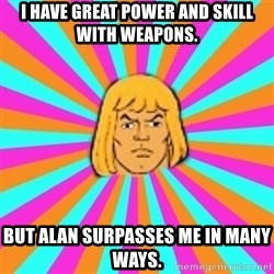 He-Man - I have great power and skill with weapons.  But Alan surpasses me in many ways.