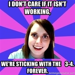 over attached girlfriend - I don't care if it isn't working, we're sticking with the    3-4.  Forever.