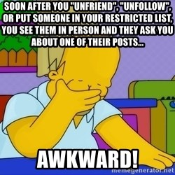 """Homer Facepalm - Soon after you """"Unfriend"""", """"Unfollow"""", or put someone in your Restricted list, you see them in person and they ask you about one of their posts... AWKWARD!"""