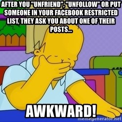 """Homer Facepalm - After you """"Unfriend"""", """"Unfollow"""" or put someone in your Facebook Restricted List, they ask you about one of their posts... AWKWARD!"""