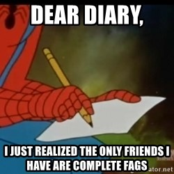 Writing Spiderman - Dear diary,  I just realized the only friends I have are complete fags