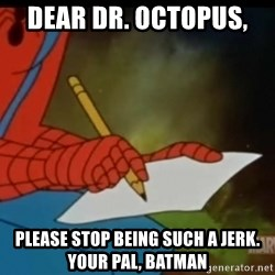 Writing Spiderman - dear dr. octopus,  please stop being such a jerk. your pal, batman