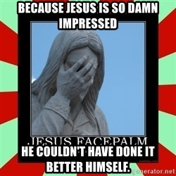 Jesus Facepalm - Because Jesus is so damn impressed He couldn't have done it better himself.