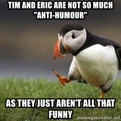 "Unpopular Opinion Puffin - Tim and Eric are not so much ""Anti-Humour"" As they just aren't all that funny"
