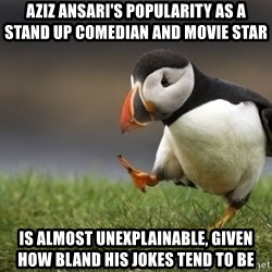 Unpopular Opinion Puffin - Aziz Ansari's popularity as a stand up comedian and movie star  is almost unexplainable, given how bland his jokes tend to be