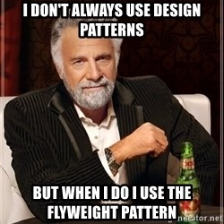 The Most Interesting Man In The World - I don't always use design patterns but when I do I use the flyweight pattern