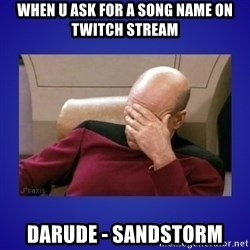 Picard facepalm  - when u ask for a song name on twitch stream darude - sandstorm