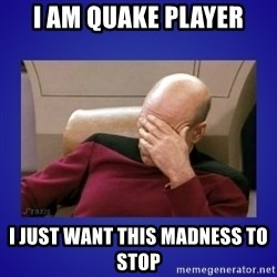Picard facepalm  - i am quake player I just want this madness to stop