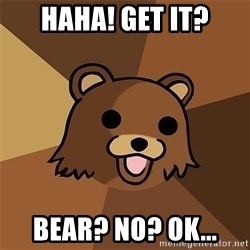 Pedobear81 - Haha! Get it? Bear? No? Ok...