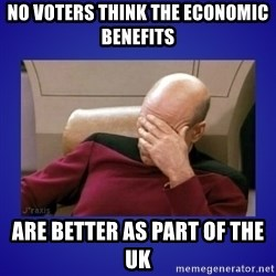 Picard facepalm  - No voters think the economic benefits are better as part of the uk
