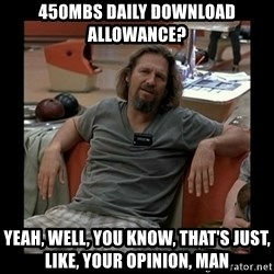 The Dude - 450mbs Daily Download Allowance? Yeah, well, you know, that's just, like, your opinion, man
