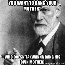 Sigmund Freud - you want to bang your mother? who doesn't? (wanna bang his own mother)