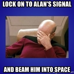 Picard facepalm  - Lock on to alan's signal and beam him into space