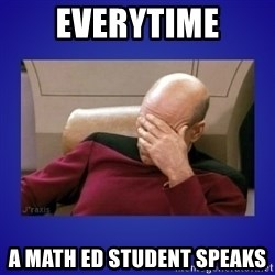 Picard facepalm  - Everytime a Math Ed student speaks