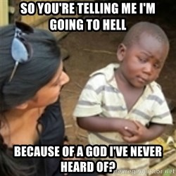 Skeptical african kid  - So you're telling me I'm going to Hell because of a God I've never heard of?