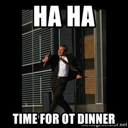 HaHa! Time for X ! - HA HA TIME FOR OT DINNER
