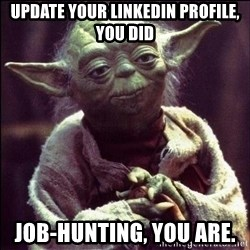 Advice Yoda - Update your LinkedIn profile, you did Job-hunting, you are.