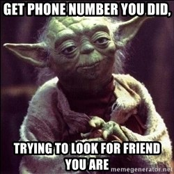 Advice Yoda - get phone number you did, trying to look for friend you are
