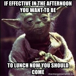 Advice Yoda - If effective in the afternoon you want to be to lunch now you should come