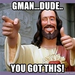 buddy jesus - Gman...Dude.. YOU GOT THIS!