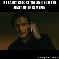 liam neeson taken - IF I FAINT BEFORE TELLING YOU THE REST OF THIS MEME