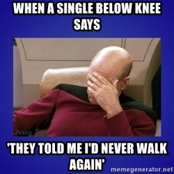 Picard facepalm  - When a single below knee says 'They told me I'd never walk again'