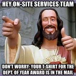 buddy jesus - Hey On-Site Services Team Don't Worry: Your T-Shirt for the Dept. of Year Award is in the mail