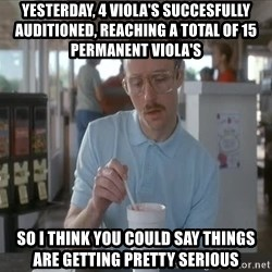 things are getting serious - Yesterday, 4 viola's succesfully auditioned, reaching a total of 15 permanent viola's So i think you could say things are getting pretty serious