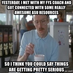 things are getting serious - yesterday, I met with my fys coach and got connected with some really awesome ASU resources so i think you could say things are getting pretty serious