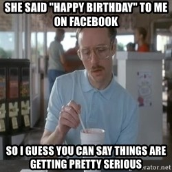 "things are getting serious - She said ""Happy Birthday"" to me on Facebook So i guess you can say things are getting pretty serious"