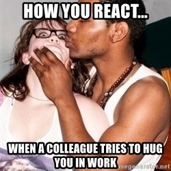 Scared White Girl - how you react... when a colleague tries to hug you in work