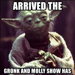Advice Yoda - Arrived the  Gronk and molly show has